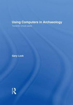 Using Computers in Archaeology : Towards Virtual Pasts - Gary R. Lock
