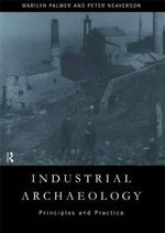 Industrial Archaeology : Principles and Practice - Marilyn Palmer