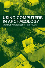 Using Computers in Archaeology : Towards Virtual Pasts - Gary Lock