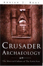 Crusader Archaeology : The Material Culture of the Latin East - Adrian J. Boas