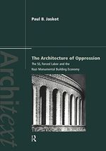 The Architecture of Oppression : The SS, Forced Labor and the Nazi Monumental Building Economy - Paul B. Jaskot