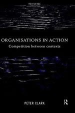 Organizations in Action : Competition Between Contexts - Peter Clark