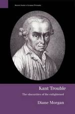 Kant Trouble : Obscurities of the Enlightened - Diane Morgan