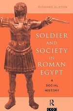Soldier and Society in Roman Egypt : A Social History - Richard Alston