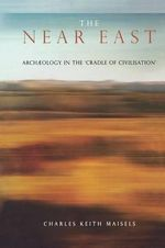 The Near East : Archaeology in the 'Cradle of Civilization' - Charles Keith Maisels