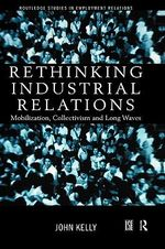 Rethinking Industrial Relations : Mobilization, Collectivism and Long Waves - John Kelly