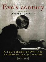 Eve's Century : A Sourcebook of Writings on Women and Journalism