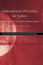 Opposition Politics in Japan : Strategies Under a One-party Dominant Regime - Stephen Johnson