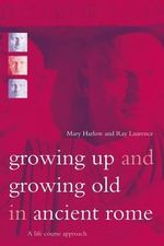 Growing Up and Growing Old in Ancient Rome : A Life Course Approach - Mary Harlow