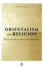 Orientalism and Religion : Post-colonial Theory, India and the Mystic East - Richard King