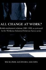 All Change at Work? : British Employee Relations, 1980-98, Portrayed by the Workplace Industrial Relations Survey Series - Neil Millward