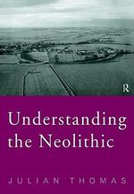 Understanding the Neolithic : A Revised Second Edition of Rethinking the Neolithic - Julian Thomas