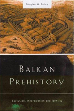 Balkan Prehistory : Exclusion, Incorporation and Identity - Douglass Whitfield Bailey