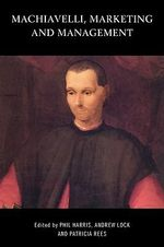 Machiavelli, Marketing and Management : A Critical Text - Phil Harris