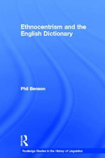 Ethnocentrism and the English Dictionary : Routledge Studies in the History of Linguistics - Phil Benson