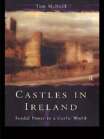 Castles in Ireland : Feudal Power in a Gaelic World - Tom McNeill