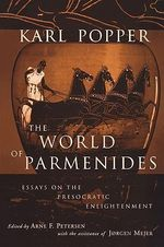 The World of Parmenides : Essays on the Presocratic Enlightenment - Karl R. Popper