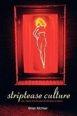 Striptease Culture : Sex, Media and the Democratisation of Desire - Brian McNair