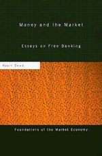 Money and the Market : Essays on Free Banking - Kevin K. Dowd