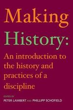 Making History : An Introduction to the History and Practices of a Discipline