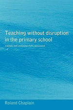 Teaching without Disruption in the Primary School : A Multilevel Model for Managing Pupil Behaviour in Primary Schools - Roland Chaplain