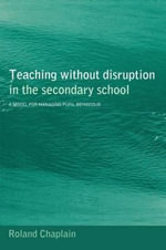 Teaching without Disruption in Secondary Schools : A Model for Managing Behaviour - Roland Chaplain
