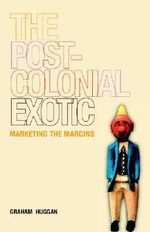 The Postcolonial Exotic : Marketing the Margins - Graham Huggan