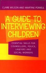 A Guide to Interviewing Children : Essential Skills for Counsellors, Police Lawyers and Social Workers - Claire Wilson