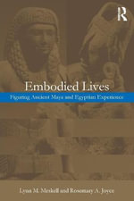 Embodied Lives : Figuring Ancient Maya and Egyptian Experience - Lynn Meskell