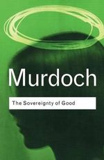The Sovereignty of Good : Routledge Classics - Iris Murdoch