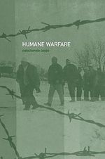 Humane Warfare : The New Ethics of Postmodern War - Christopher Coker