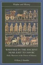 Warfare in the Ancient Near East to 1600 BC : Holy Warriors at the Dawn of History - William J. Hamblin