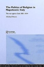 The Politics of Religion in Napoleonic Italy : The War against God, 1801-1814 - Michael Broers