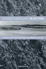 Geoarchaeology in Action : Studies in Soil Micromorphology and Landscape Evolution - Charles French