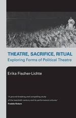Theatre, Sacrifice, Ritual : Exploring Forms of Political Theatre - Erika Fischer-Lichte