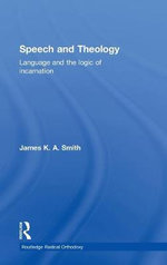 Speech and Theology : Language and the Logic of Incarnation - James K. A. Smith