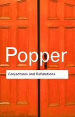 Conjectures and Refutations : The Growth of Scientific Knowledge :  The Growth of Scientific Knowledge - Sir Karl R. Popper