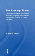 G. Wilson Knight : Collected Works: Sovereign Flower: On Shakespeare as the Poet of Royalism Together with Related Essays and Indexes to Earlier Volumes v. 4 - G. Wilson Knight
