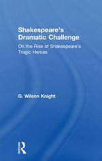 G. Wilson Knight : Collected Works: Shakespeare's Dramatic Challenge: On the Rise of Shakespeare's Tragic Heroes v. 8 - G. Wilson Knight