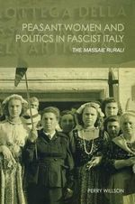 Peasant Women and Politics in Fascist Italy : The Massaie Rurali - Perry R. Willson