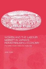 Women and the Labour Market in Industrialising Japan : Female Textile Workers in the Prewar Period - Janet Hunter