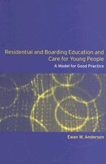 Residential and Boarding Education and Care for Young People : A Model for Good Management and Practice - Ewan Anderson