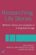 Researching Life Stories : Method, Theory and Analyses in a Biographical Age - Dan Goodley
