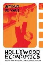 Hollywood Economics : How Extreme Uncertainty Shapes the Film Industry - Arthur De Vany