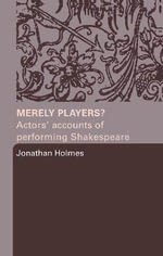 Merely Players? : Actors' Accounts of Performing Shakespeare - Jonathan Holmes