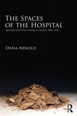 The Spaces of the Hospital : Spatiality and Urban Change in London 1680-1820 - Dana Arnold