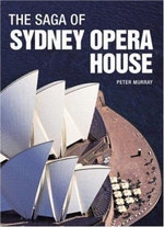 The Saga of Sydney Opera House : The Dramatic Story of the Design and Construction of the Icon of Modern Australia - Peter Murray