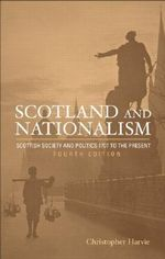 Scotland and Nationalism : Scottish Society and Politics 1707 to the Present - Christopher Harvie