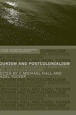 Tourism and Postcolonialism : Contested Discourses, Identities and Representations - Michael C. Hall