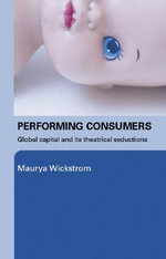 Performing Consumers : Global Capital and its Theatrical Seductions - Maurya Wickstrom